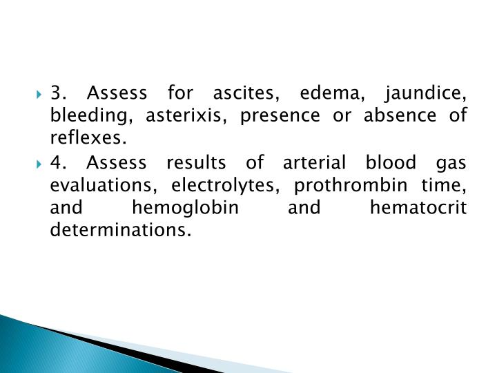 3. Assess for ascites, edema, jaundice, bleeding, asterixis, presence or absence of reflexes.