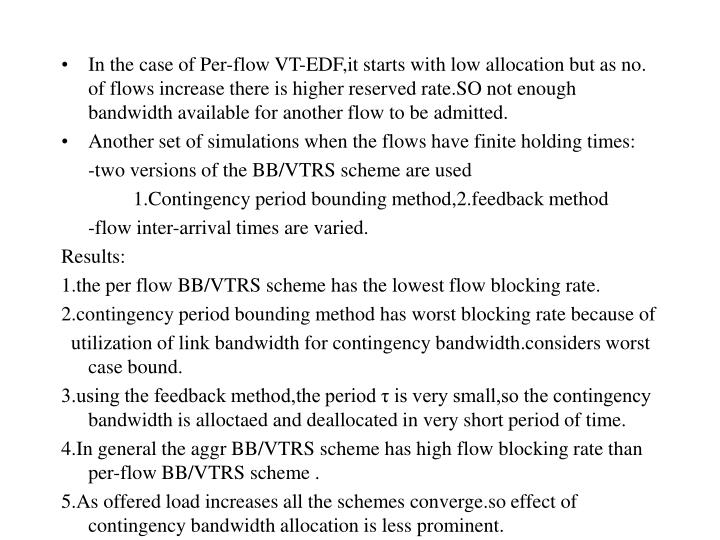 In the case of Per-flow VT-EDF,it starts with low allocation but as no. of flows increase there is higher reserved rate.SO not enough bandwidth available for another flow to be admitted.