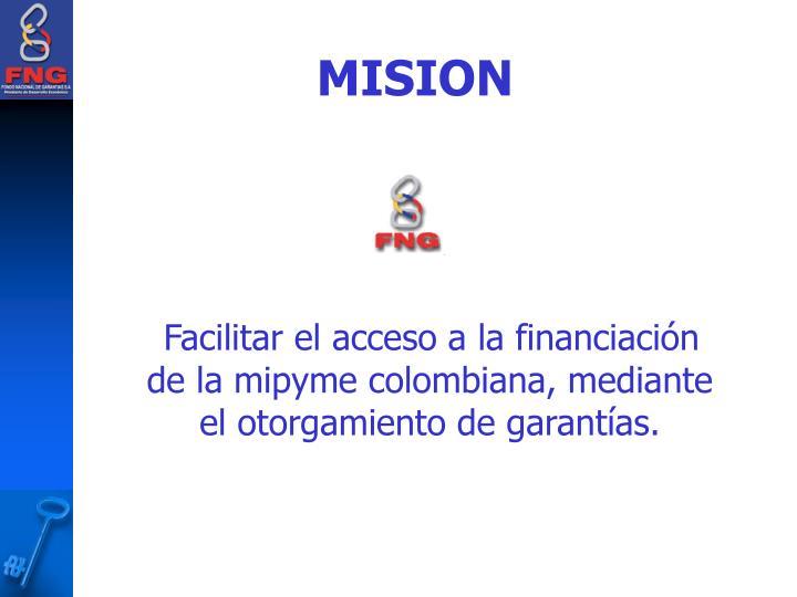 Facilitar el acceso a la financiación de la mipyme colombiana, mediante el otorgamiento de garantías.