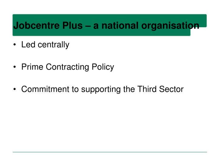 Jobcentre Plus – a national organisation