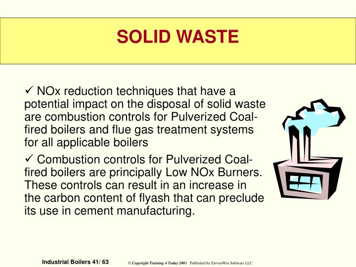 NOx reduction techniques that have a potential impact on the disposal of solid waste are combustion controls for Pulverized Coal-fired boilers and flue gas treatment systems for all applicable boilers