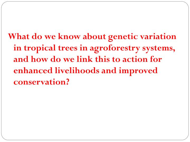 What do we know about genetic variation in tropical trees in agroforestry systems, and how do we link this to action for enhanced livelihoods and improved conservation?