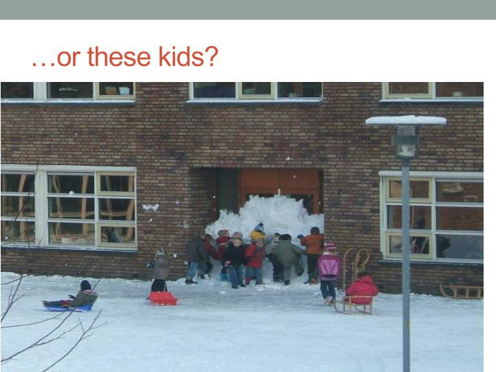 …or these kids?