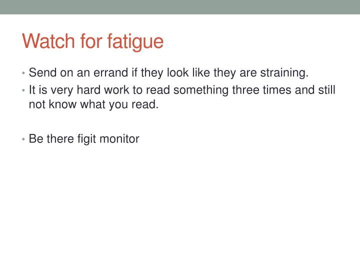 Watch for fatigue