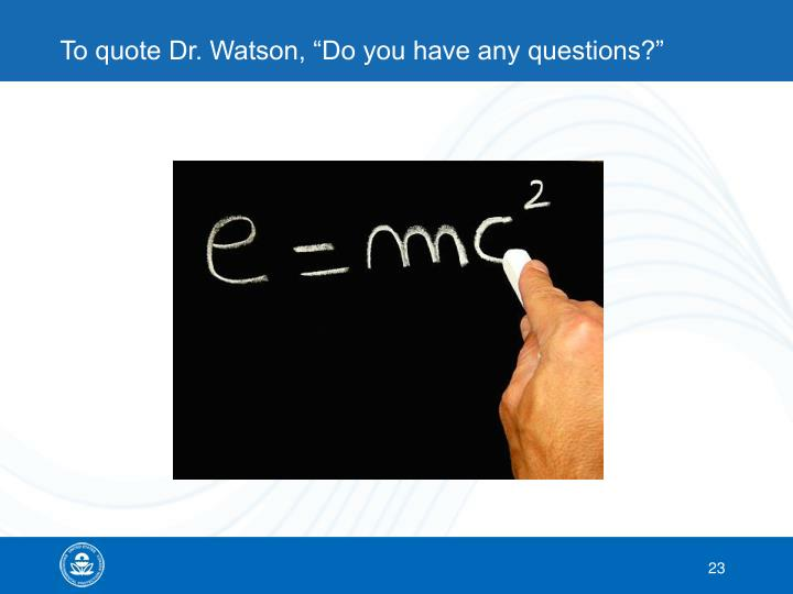 """To quote Dr. Watson, """"Do you have any questions?"""""""