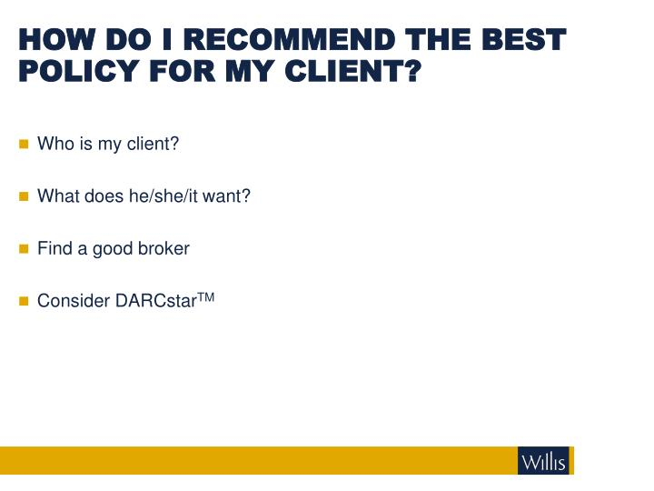 HOW DO I RECOMMEND THE BEST POLICY FOR MY CLIENT?