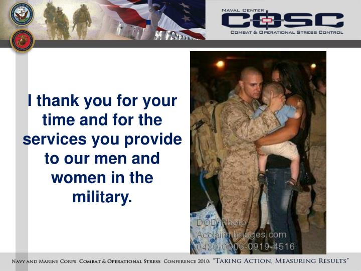 I thank you for your time and for the services you provide to our men and women in the military.