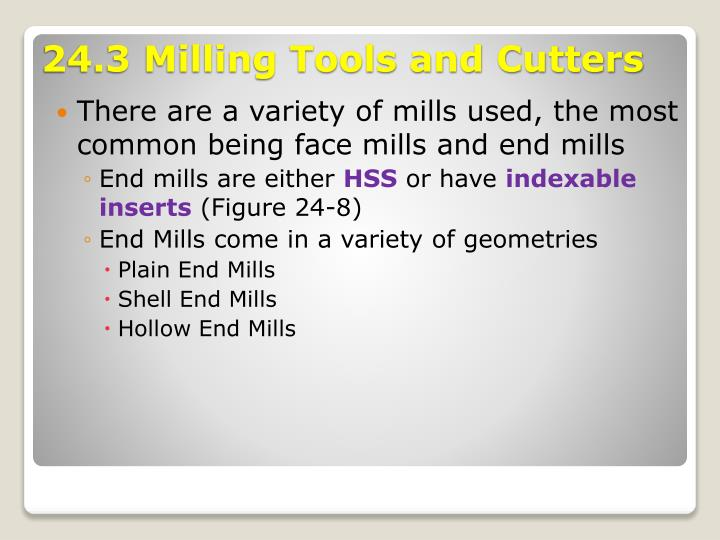 There are a variety of mills used, the most common being face mills and end mills