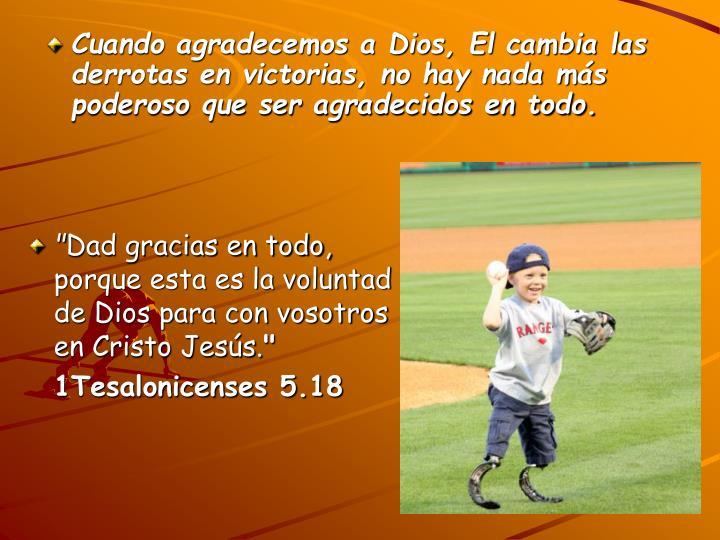 Cuando agradecemos a Dios, El cambia las derrotas en victorias, no hay nada más poderoso que ser agradecidos en todo.