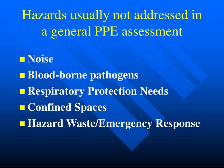 Hazards usually not addressed in a general PPE assessment