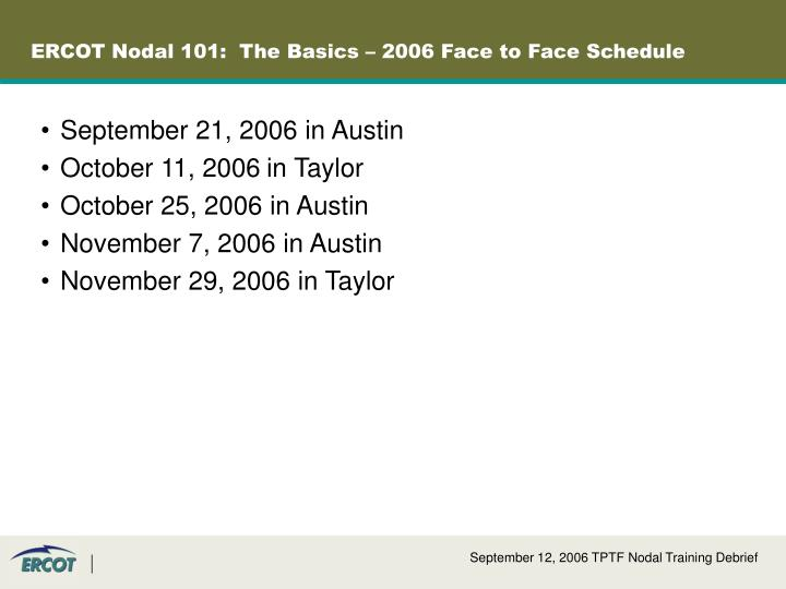 ERCOT Nodal 101:  The Basics – 2006 Face to Face Schedule