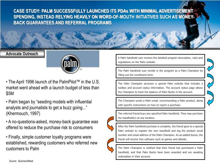 CASE STUDY: PALM SUCCESSFULLY LAUNCHED ITS PDAs WITH MINIMAL ADVERTISEMENT SPENDING, INSTEAD RELYING HEAVILY ON WORD-OF-MOUTH INITIATIVES SUCH AS MONEY-BACK GUARANTEES AND REFERRAL PROGRAMS