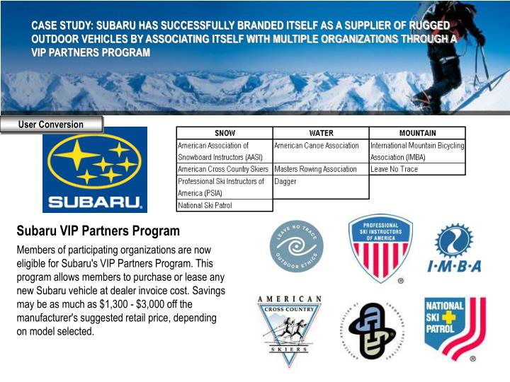CASE STUDY: SUBARU HAS SUCCESSFULLY BRANDED ITSELF AS A SUPPLIER OF RUGGED OUTDOOR VEHICLES BY ASSOCIATING ITSELF WITH MULTIPLE ORGANIZATIONS THROUGH A VIP PARTNERS PROGRAM