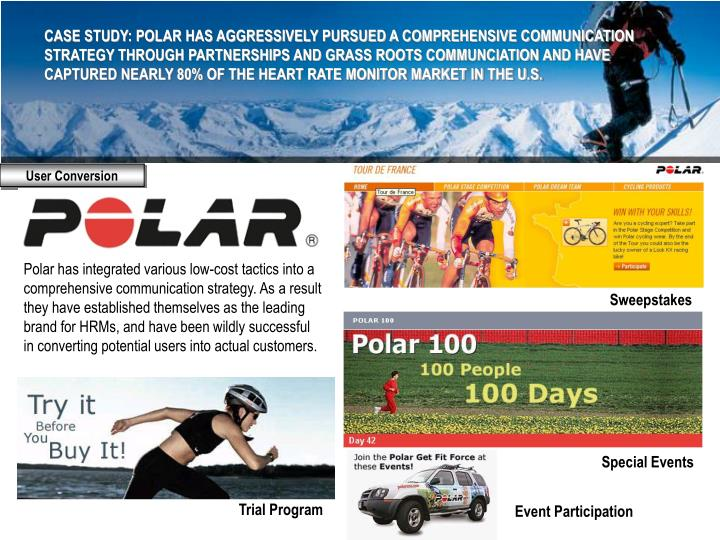 CASE STUDY: POLAR HAS AGGRESSIVELY PURSUED A COMPREHENSIVE COMMUNICATION STRATEGY THROUGH PARTNERSHIPS AND GRASS ROOTS COMMUNCIATION AND HAVE CAPTURED NEARLY 80% OF THE HEART RATE MONITOR MARKET IN THE U.S.