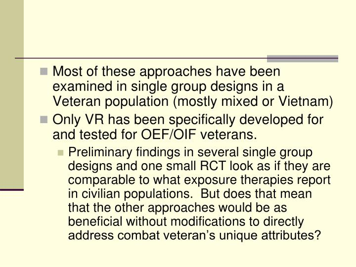 Most of these approaches have been examined in single group designs in a Veteran population (mostly mixed or Vietnam)