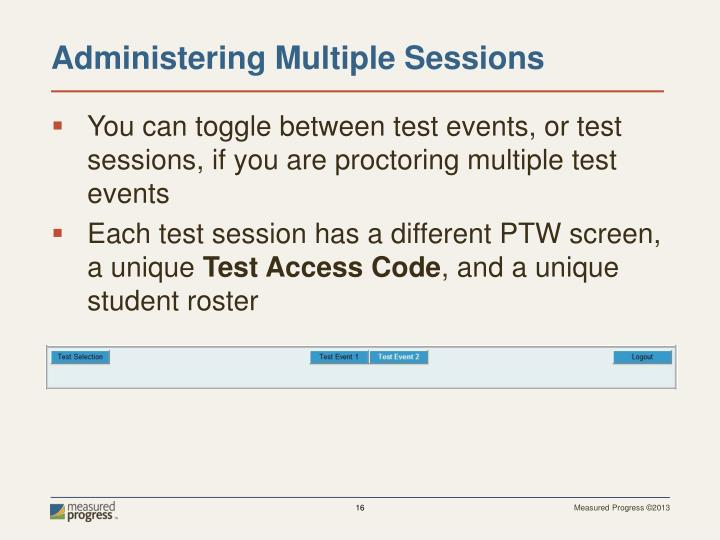 You can toggle between test events, or test sessions, if you are proctoring multiple test events