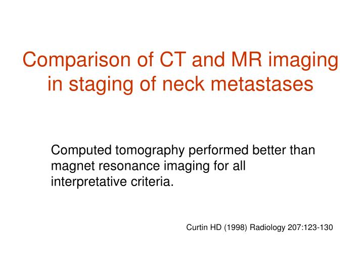 Comparison of CT and MR imaging in staging of neck metastases