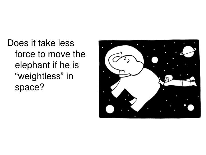 """Does it take less force to move the elephant if he is """"weightless"""" in space?"""