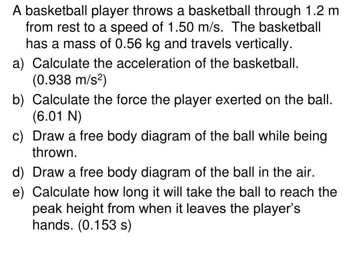 A basketball player throws a basketball through 1.2 m from rest to a speed of 1.50 m/s.  The basketball has a mass of 0.56 kg and travels vertically.
