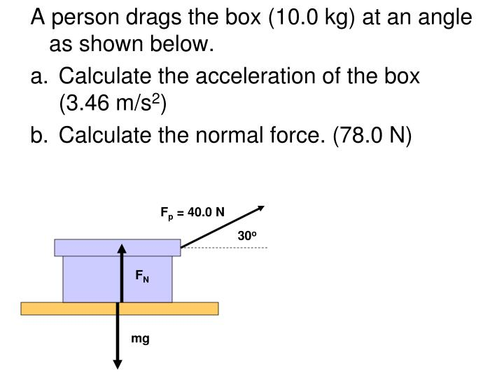A person drags the box (10.0 kg) at an angle as shown below.