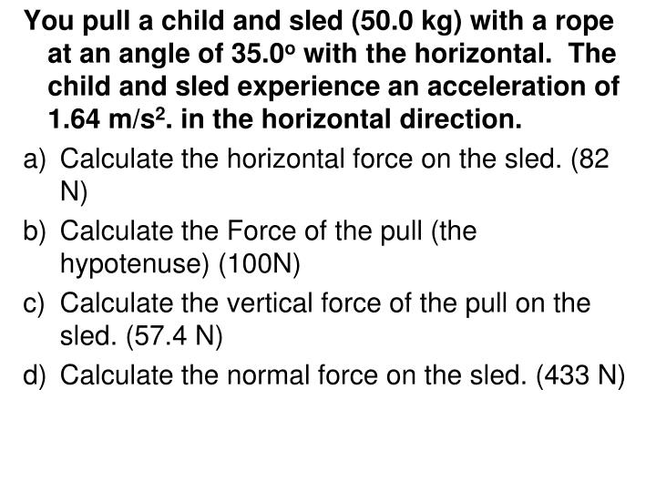You pull a child and sled (50.0 kg) with a rope at an angle of 35.0