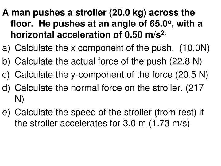 A man pushes a stroller (20.0 kg) across the floor.  He pushes at an angle of 65.0