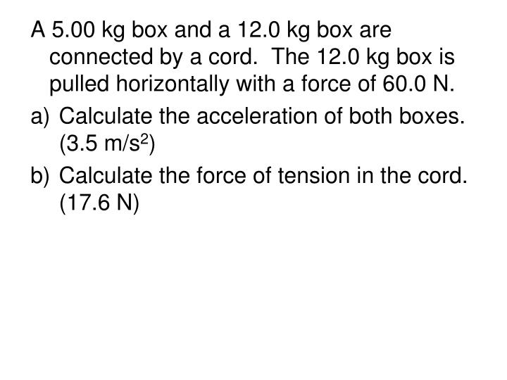 A 5.00 kg box and a 12.0 kg box are connected by a cord.  The 12.0 kg box is pulled horizontally with a force of 60.0 N.