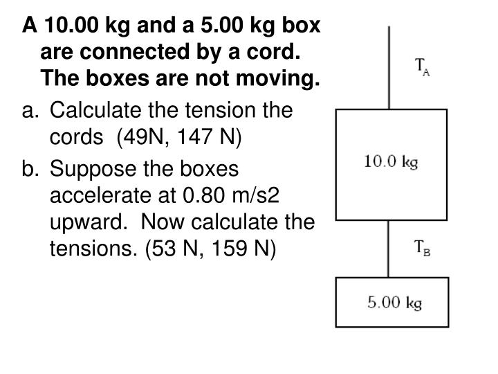 A 10.00 kg and a 5.00 kg box are connected by a cord.  The boxes are not moving.