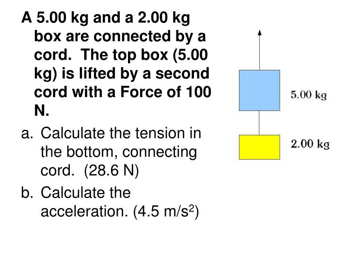 A 5.00 kg and a 2.00 kg box are connected by a cord.  The top box (5.00 kg) is lifted by a second cord with a Force of 100 N.