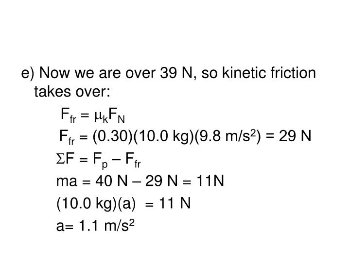 e) Now we are over 39 N, so kinetic friction takes over: