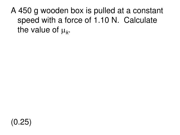 A 450 g wooden box is pulled at a constant speed with a force of 1.10 N.  Calculate the value of