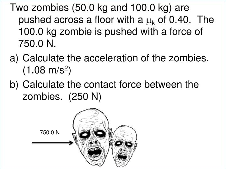 Two zombies (50.0 kg and 100.0 kg) are pushed across a floor with a