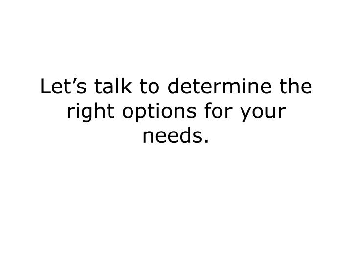 Let's talk to determine the right options for your needs.