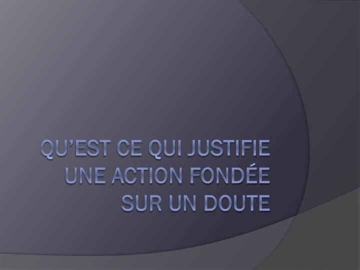 Qu'est ce qui justifie une action fondée sur un doute