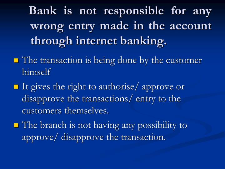 Bank is not responsible for any wrong entry made in the account through internet banking.
