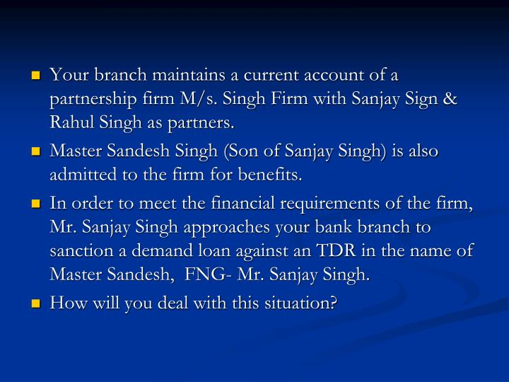 Your branch maintains a current account of a partnership firm M/s. Singh Firm with Sanjay Sign & Rahul Singh as partners.