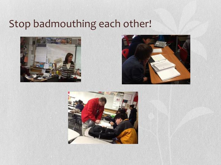 Stop badmouthing each other!
