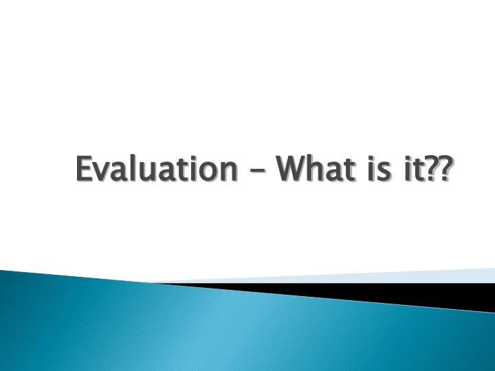 Evaluation – What is it??