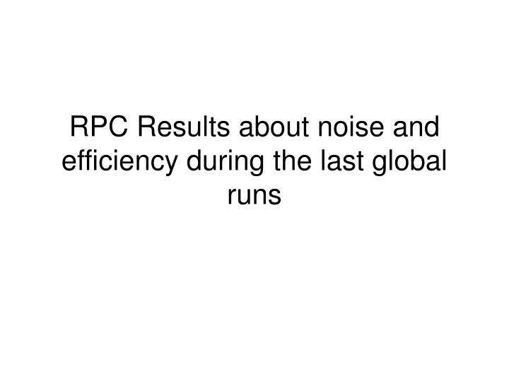rpc results about noise and efficiency during the last global runs