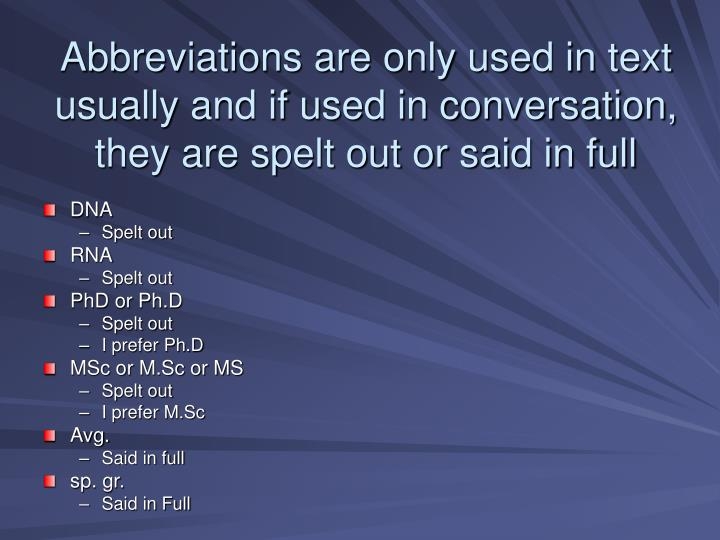 Abbreviations are only used in text usually and if used in conversation, they are spelt out or said in full