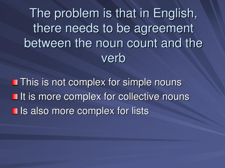 The problem is that in English, there needs to be agreement between the noun count and the verb