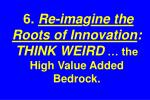 6 re ima g ine the roots of innovation think weird the high value added bedrock