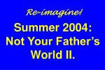 re imagine summer 2004 not your father s world ii
