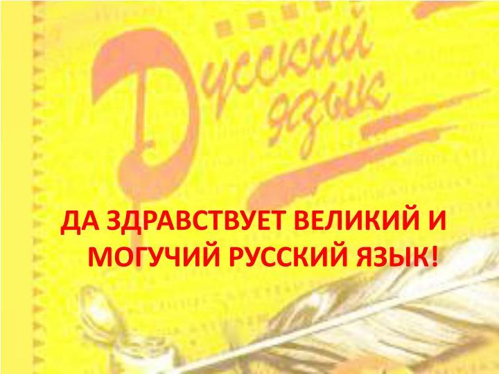 ДА ЗДРАВСТВУЕТ ВЕЛИКИЙ И МОГУЧИЙ РУССКИЙ ЯЗЫК!