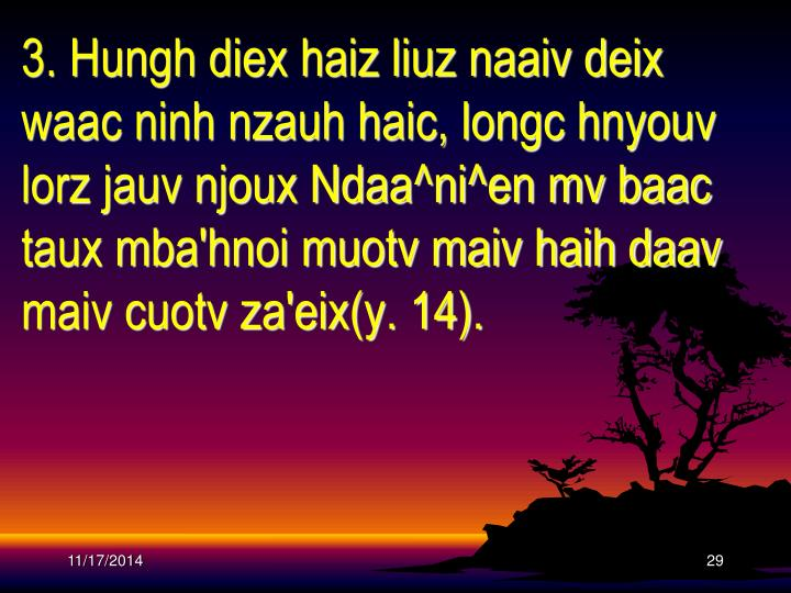 3. Hungh diex haiz liuz naaiv deix waac ninh nzauh haic, longc hnyouv lorz jauv njoux Ndaa^ni^en mv baac taux mba'hnoi muotv maiv haih daav maiv cuotv za'eix(y. 14).