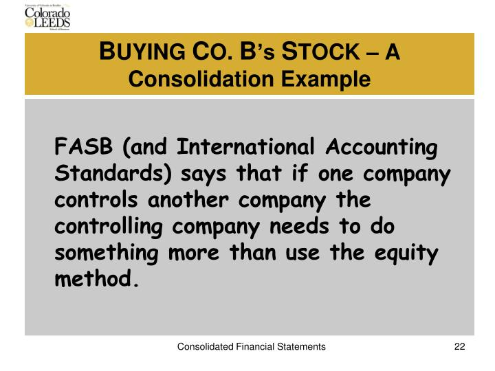 FASB (and International Accounting Standards) says that if one company controls another company the controlling company needs to do something more than use the equity method.