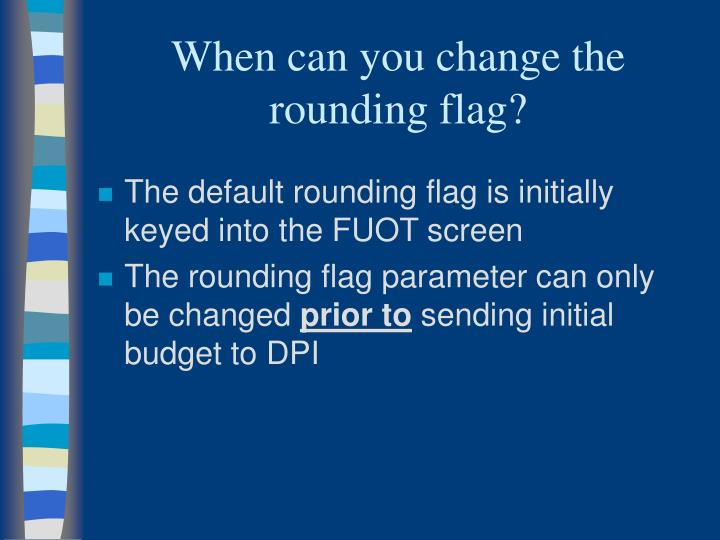 When can you change the rounding flag?