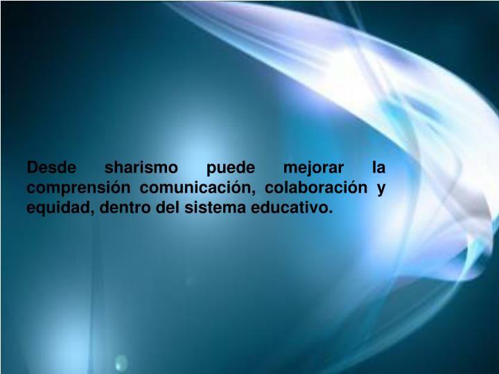 Desde sharismo puede mejorar la comprensión comunicación, colaboración y equidad, dentro del sistema educativo.