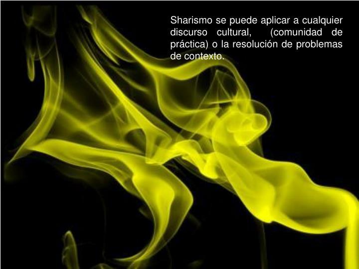 Sharismo se puede aplicar a cualquier discurso cultural,  (comunidad de práctica) o la resolución de problemas de contexto.