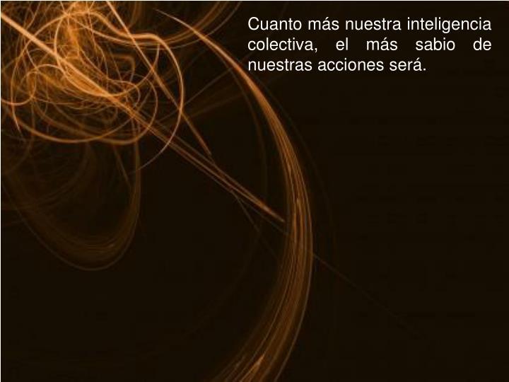 Cuanto más nuestra inteligencia colectiva, el más sabio de nuestras acciones será.